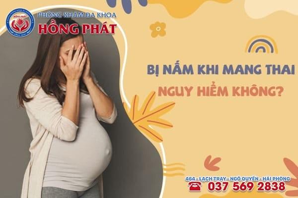 Bị nấm khi mang thai 3 tháng đầu và 3 tháng cuối có nguy hiểm không?