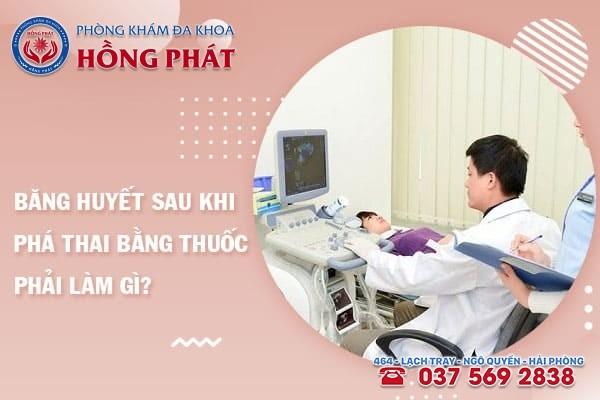 Băng huyết sau khi phá thai bằng thuốc cần tiến hành khám chữa càng sớm càng tốt