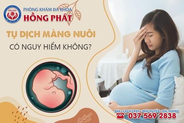 Thai bị tụ dịch màng nuôi có nguy hiểm không? Mẹ bầu cần làm gì?