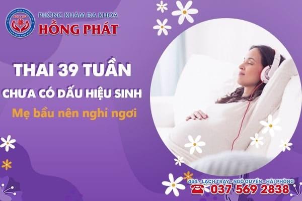 Thai 39 tuần chưa có dấu hiệu sinh mẹ bầu nên dành thời gian nghỉ ngơi